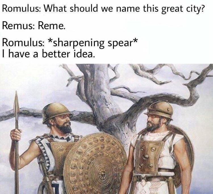 "Two pre-Marian Roman soldiers standing next to each other, presumably Romulus and Remus. Romulus: ""What should we name this great city?"" Remus: ""Reme."" Romulus (sharpening a spear): "" I have a better idea."""